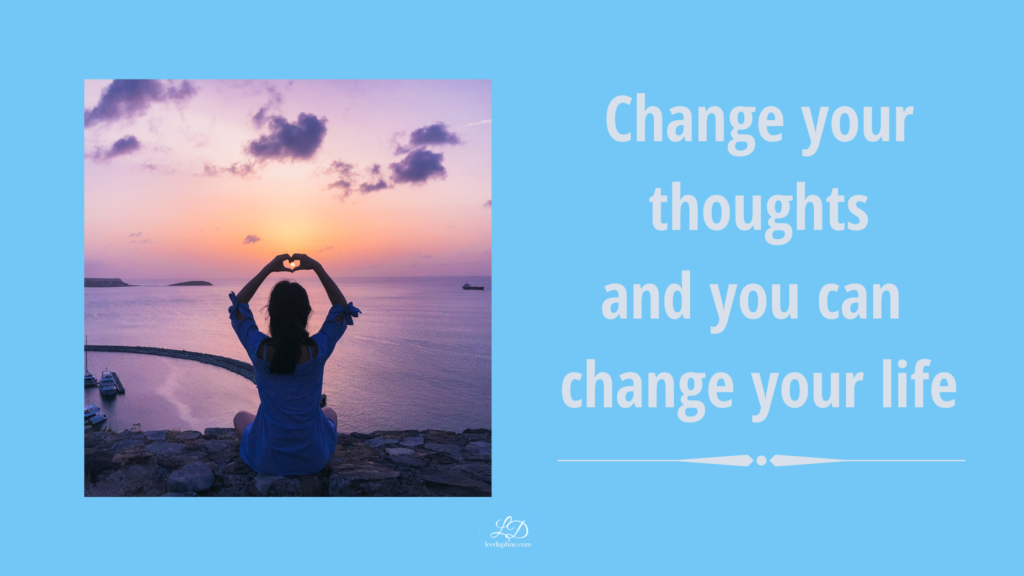 Change your thoughts and you can change your life