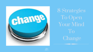 8 Strategies To Open Your Mind To Change