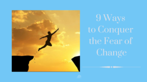 9 Ways to Conquer the Fear of Change