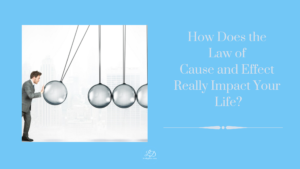 How Does the Law of Cause and Effect Really Impact Your Life?